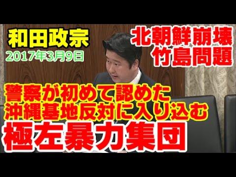 和田政宗!警察が認めた!「極左暴力集団が、沖縄基地反対派の中に入り込んでいる。」、左翼の人は、足洗うのなら今のうち。2017年3月9日参議院内閣委員会。