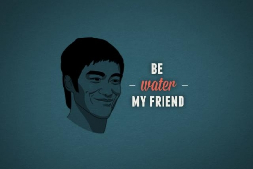 Be water, my friend